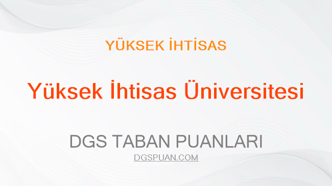 DGS Yüksek İhtisas Üniversitesi 2021 Taban Puanları