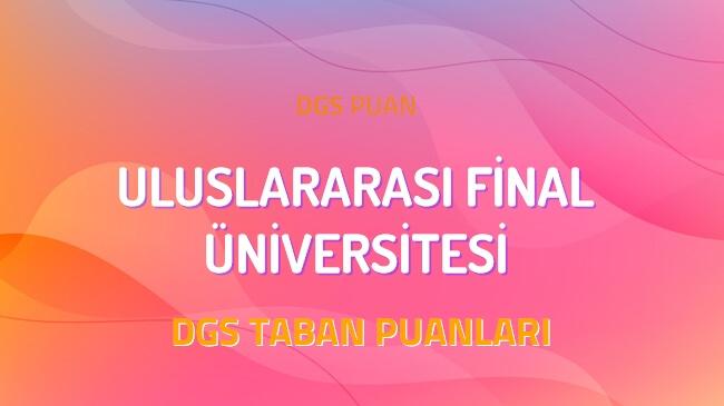 DGS Uluslararası Final Üniversitesi 2022 Taban Puanları